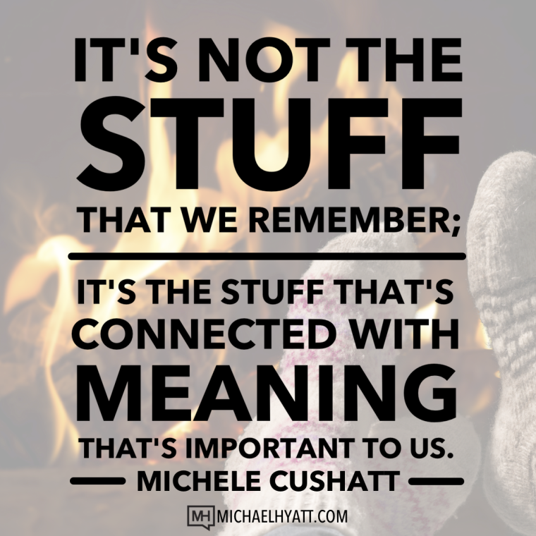 It's not the stuff that we remember; it's the stuff that's connected with meaning that's important to us. -Michele Cushatt