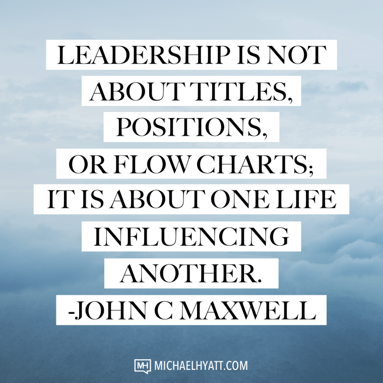 Leadership is not about titles, positions, or flow charts. It is about one life influencing another. -John C. Maxwell