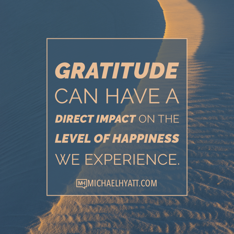 Gratitude can have a direct impact on the level of happiness we experience. -Michael Hyatt