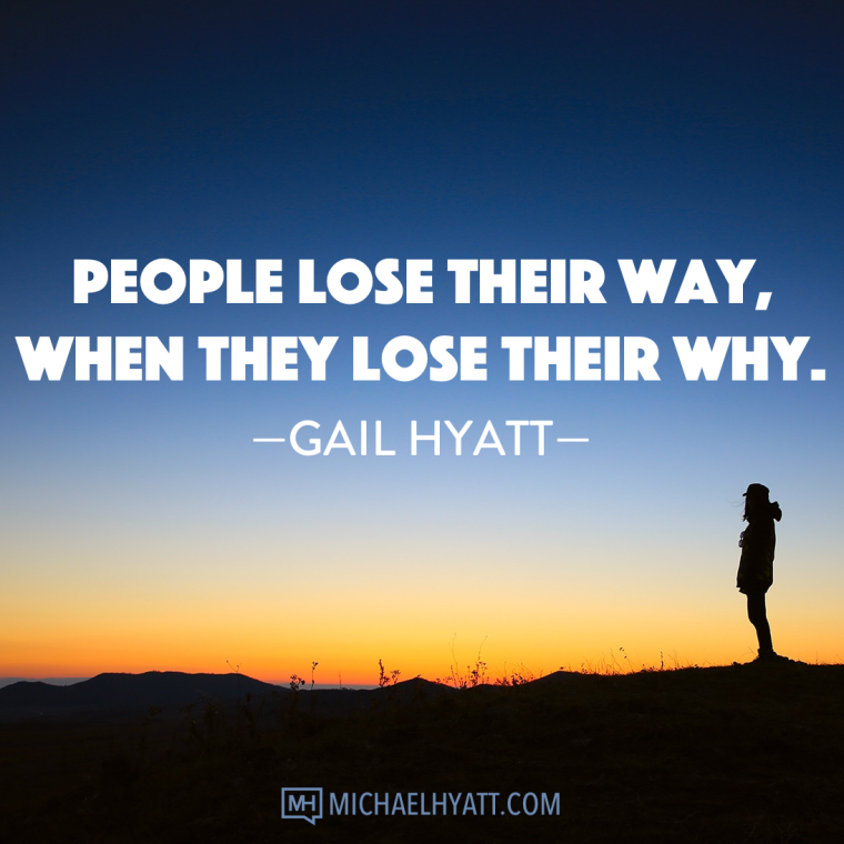People lose their way when they lose their why. -Gail Hyatt