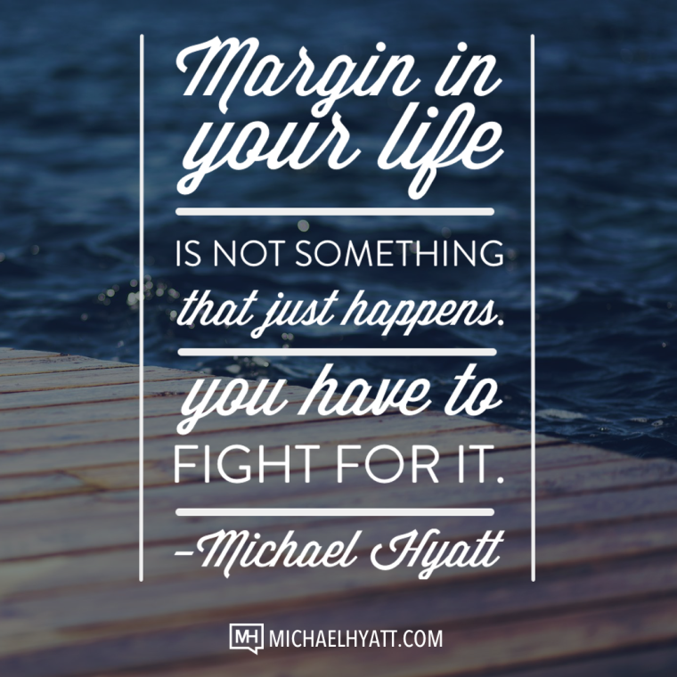 Margin in your life is not something that just happens. You have to fight for it. -Michael Hyatt