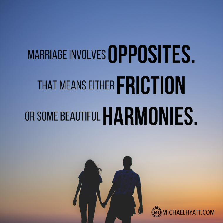 Marriage involves opposites. That means either friction or some beautiful harmonies. -Michael Hyatt