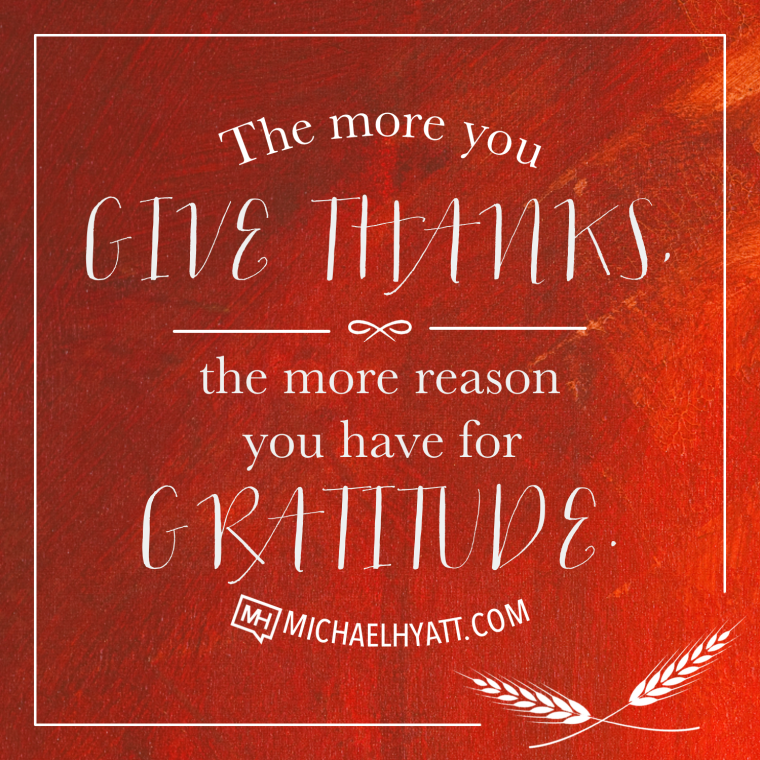 The more you give thanks, the more reason you have for gratitude. -Michael Hyatt