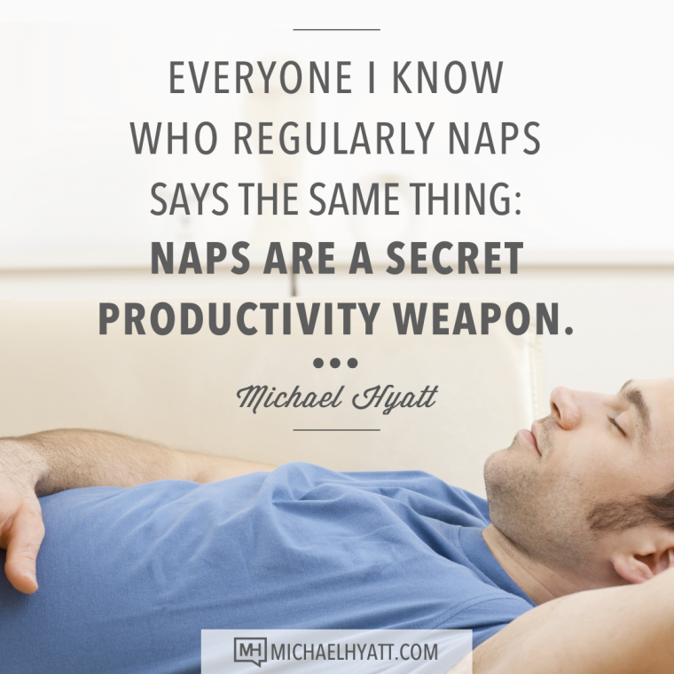 Everyone I know who regularly naps says the same thing; naps are a secret productivity weapon. -Michael Hyatt