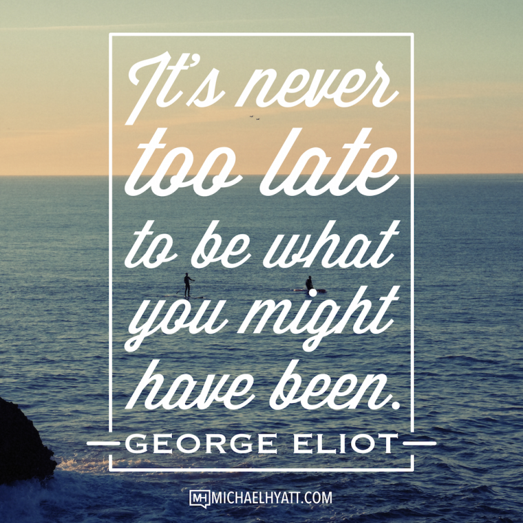 It's never too late to be what you might have been. -George Eliot