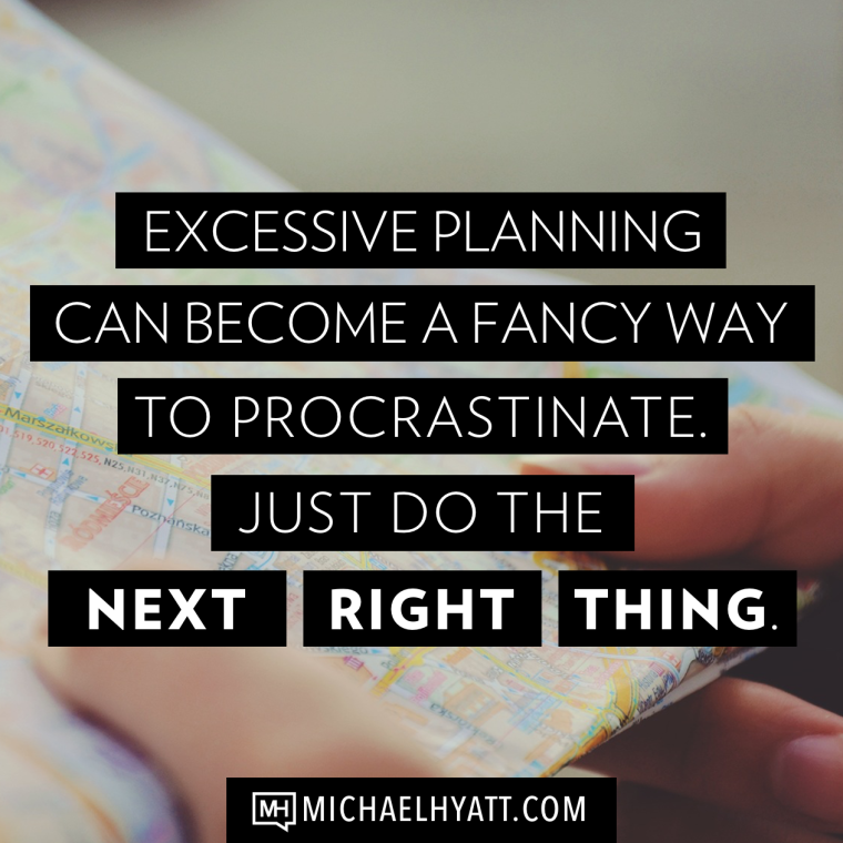 Excessive planning can become a fancy way to procrastinate. Just do the next right thing. -Michael Hyatt