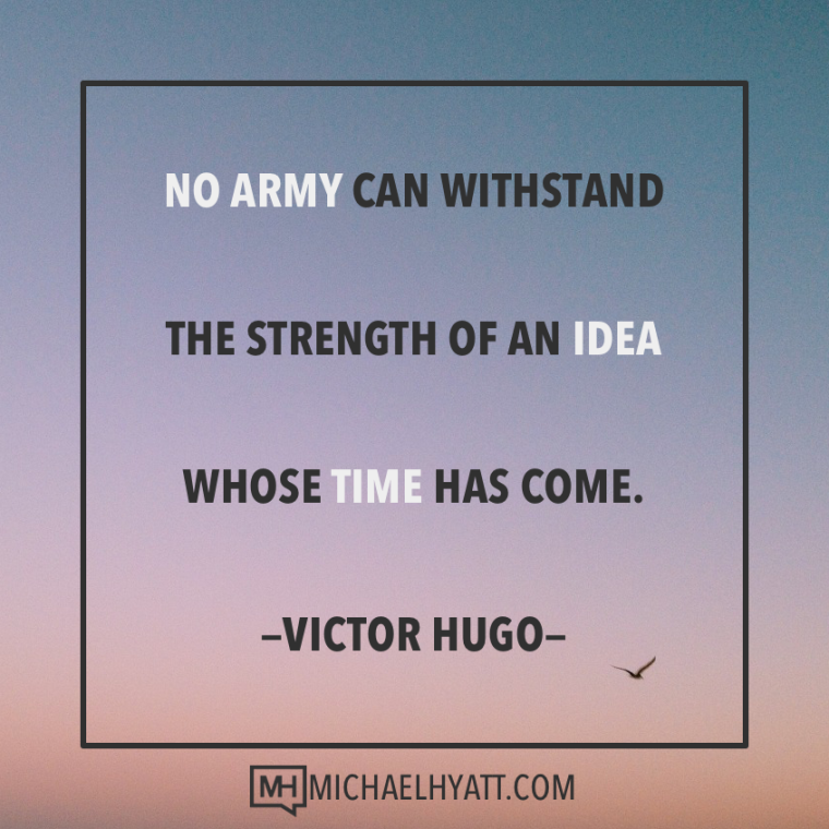 No army can withstand the strength of an idea whose time has come. -Victor Hugo