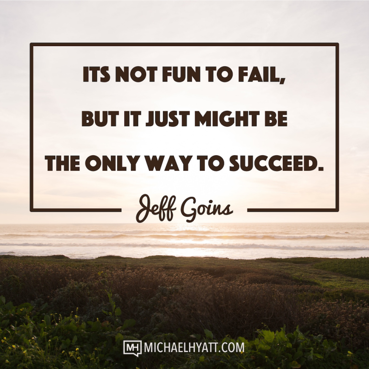 It's not fun to fail, but it just might be the only way to succeed. -Jeff Goins