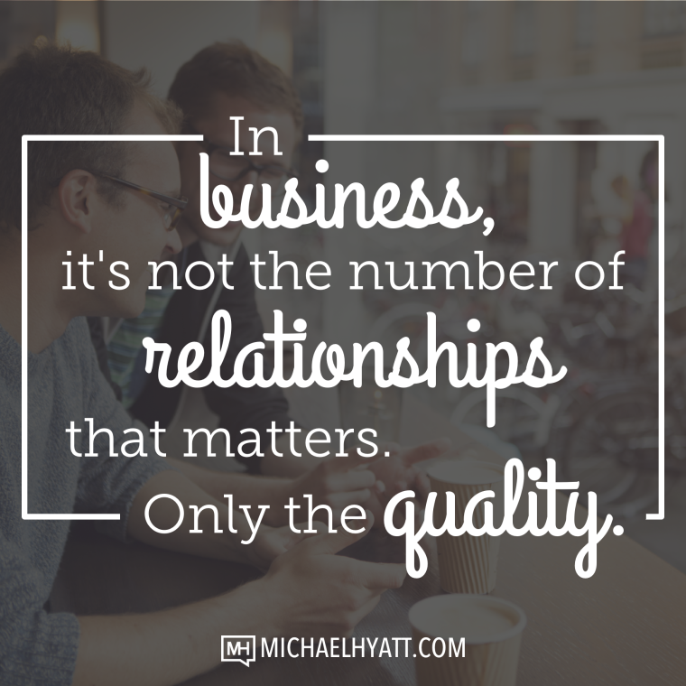 In business, it's not the number of relationships that matters. Only the quality. -Michael Hyatt
