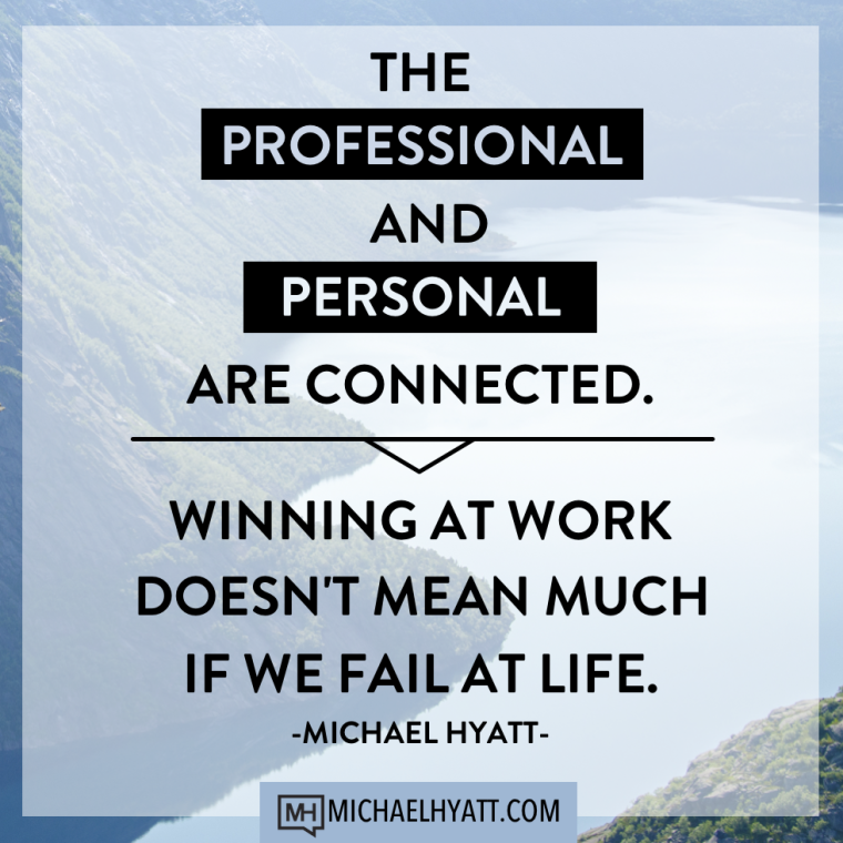 The professional and personal are connected. Winning at work doesn't mean much if we fail at life. -Michael Hyatt