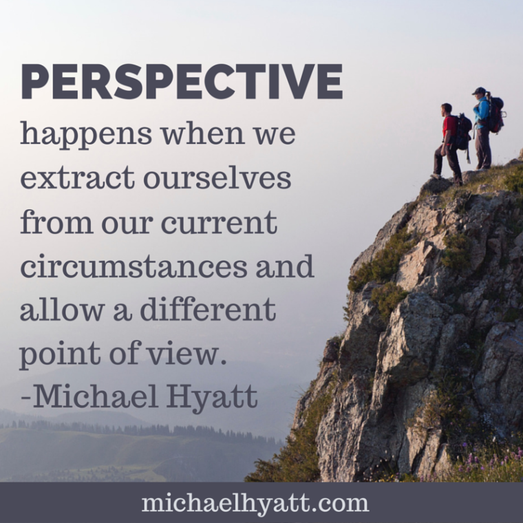 Perspective happens when we extract ourselves from our current circumstances and allow a different point of view. -Michael Hyatt
