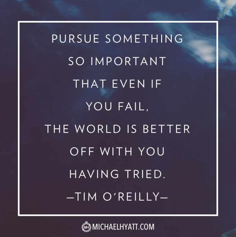Pursue something so important that even if you fail, the world is better off with you having tried. -Tim O'Reilly