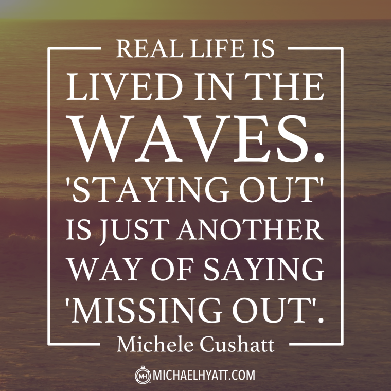 Real life is lived in the waves. 'Staying out' is just another way of saying 'missing out'. -Michele Cushatt