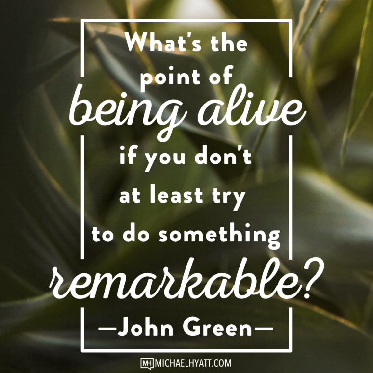 What's the point of being alive if you don't at least try to do something remarkable? -John Green