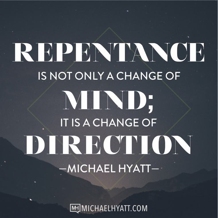 Repentance is not only a change of mind; it is a change of direction. -Michael Hyatt