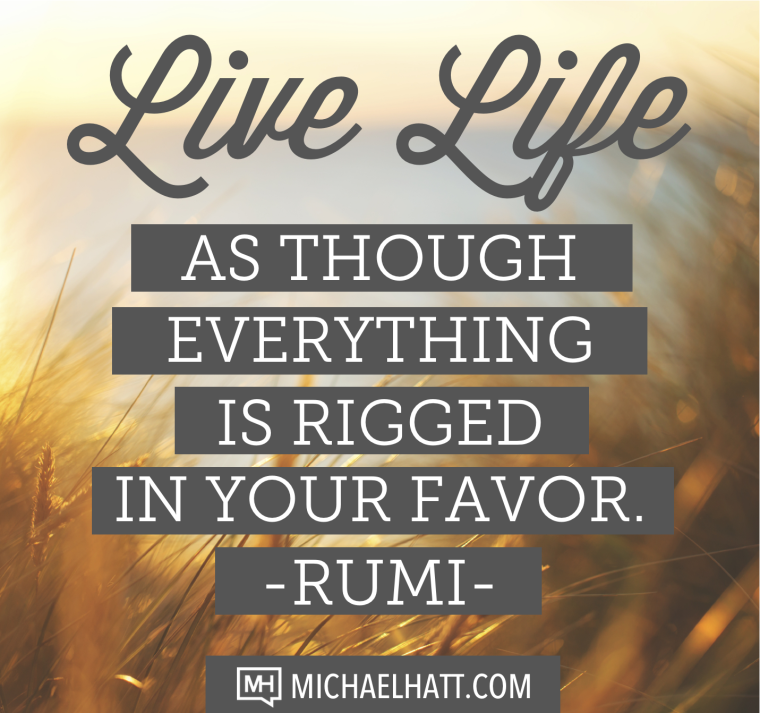 Live life as though everything is rigged in your favor. -Rumi