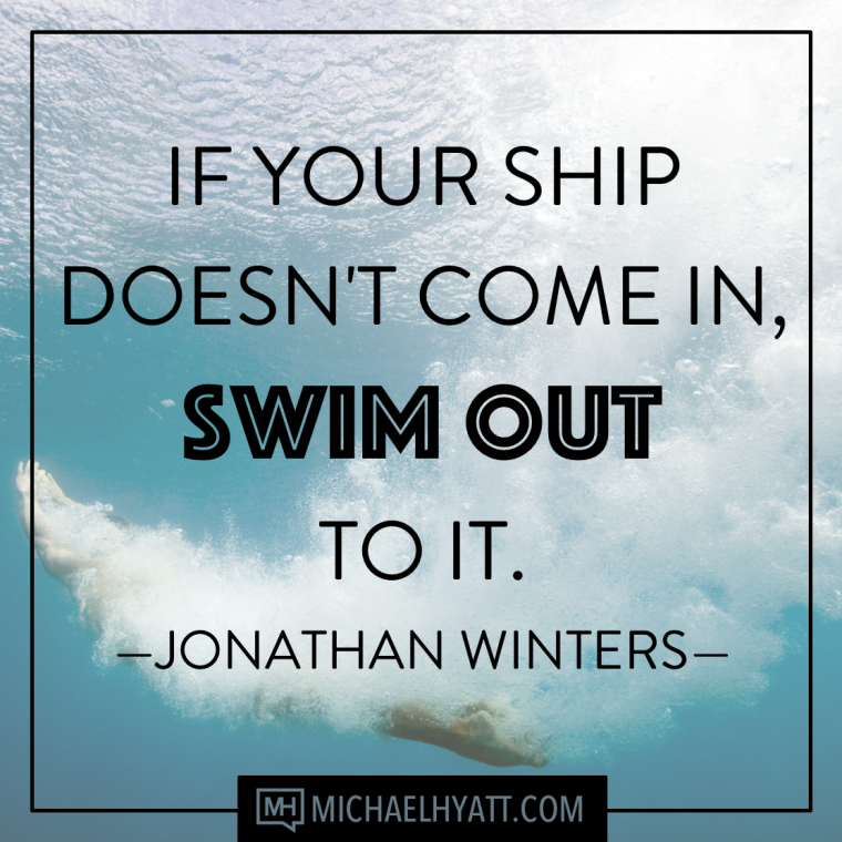 If your ship doesnt come in, swim out to it. -Jonathan Winters