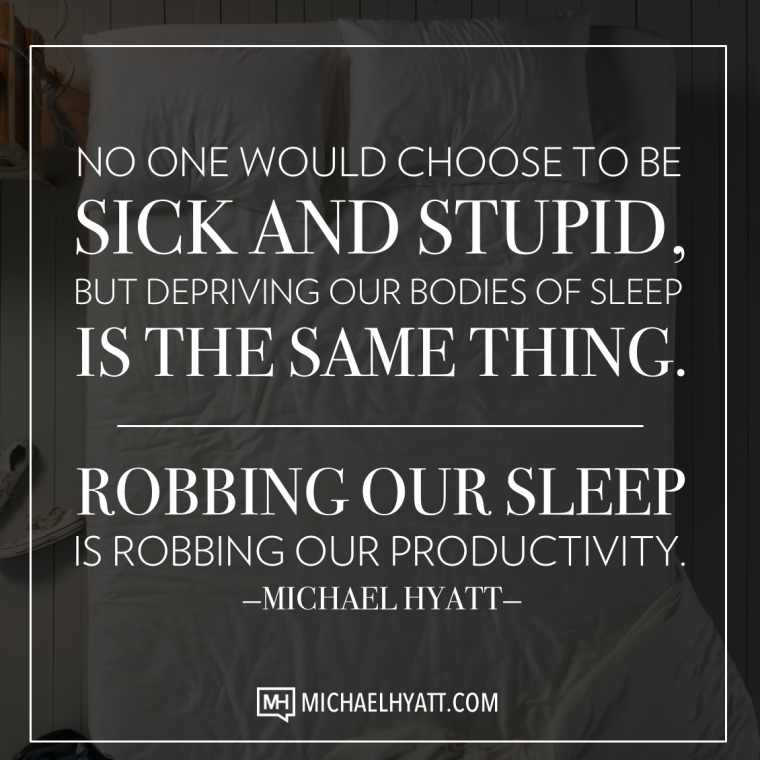 No one would choose to be sick and stupid, but depriving our bodies of sleep is the same thing. Robbing out sleep is robbing our productivity. -Michael Hyatt