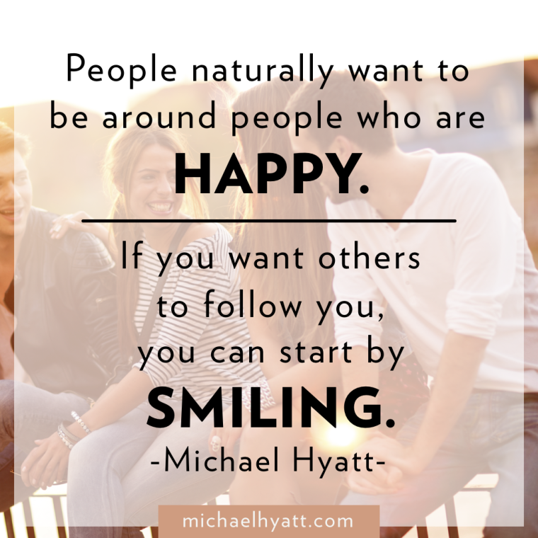 People naturally want to be around people who are happy. If you want other to follow you, you can start by smiling. -Michael Hyatt