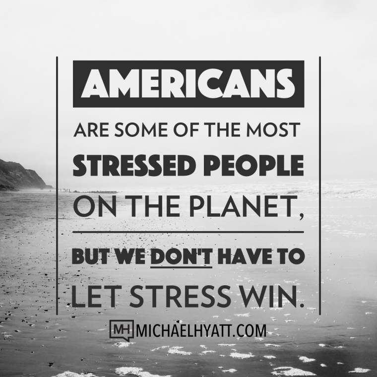 Americans are some of the most stressed people on the planet. But we don't have to let stress win. -Michael Hyatt