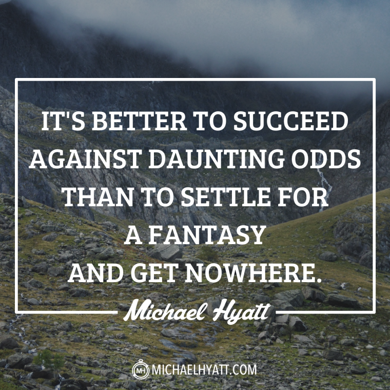 It's better to succeed against daunting odds than to settle for a fantasy and get nowhere. -Michael Hyatt