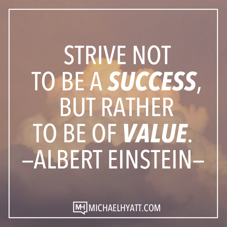 Strive not to be a success, but rather to be of value. -Albert Einstein