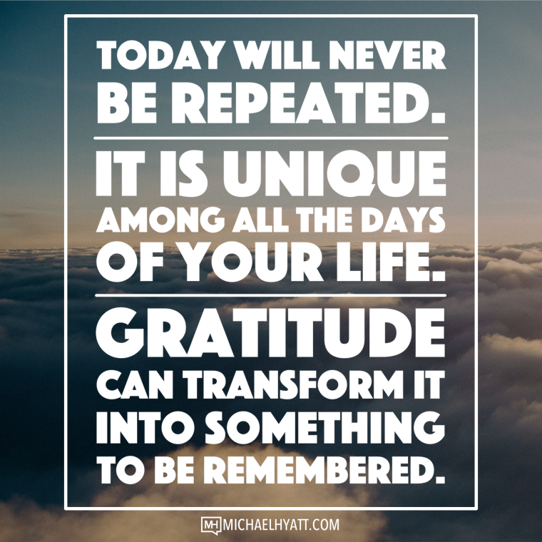 Today will never be repeated. It is unique among all the days of your life. Gratitude can transform it into something to be remembered. -Michael Hyatt