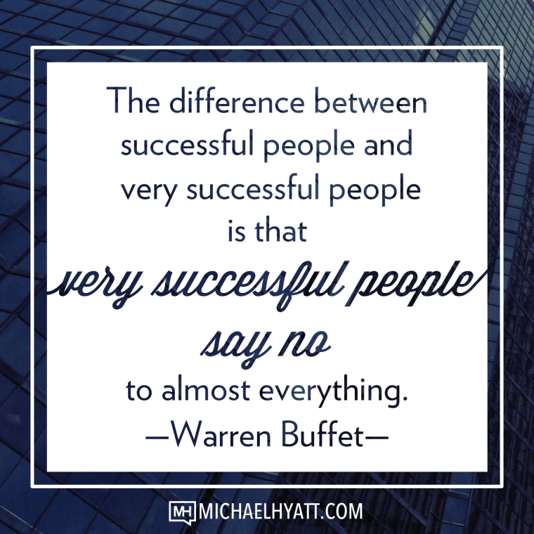 The difference between successful people and very successful people is that very successful people say no to almost everything. -Warren Buffet
