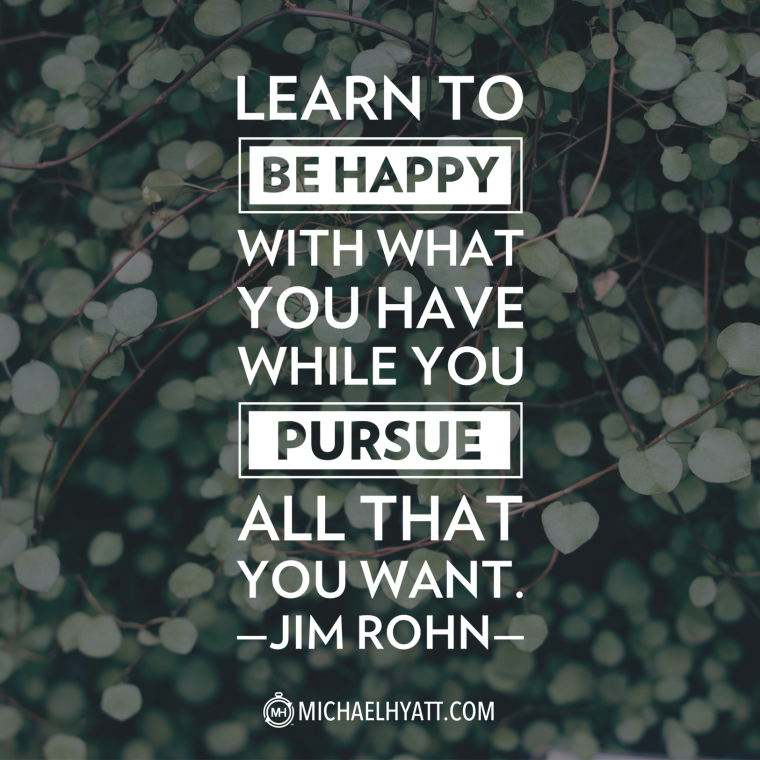 Learn to be happy with what you have while you pursue all that you want. -Jim Rohn