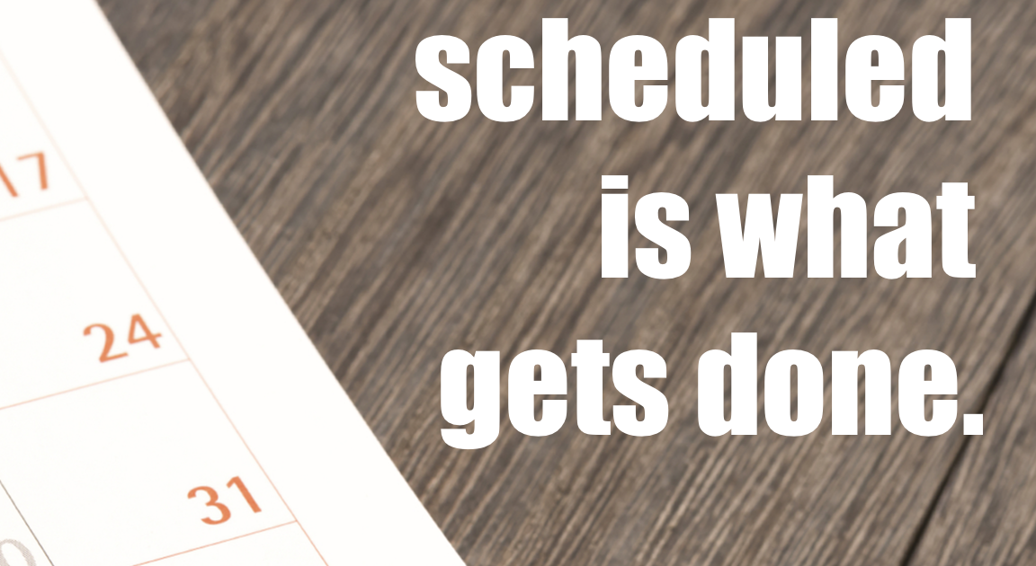 What gets scheduled is what gets done. -Michael Hyatt