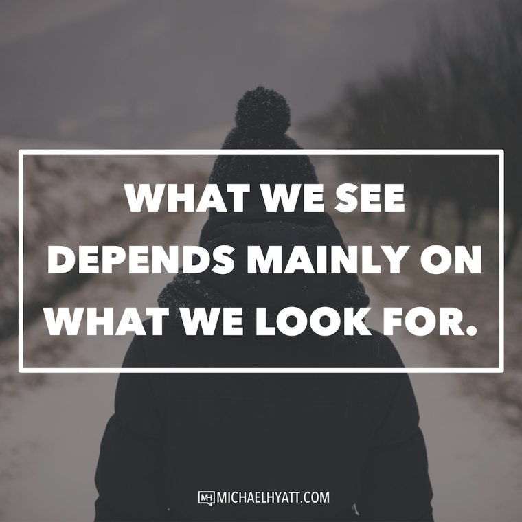 What we see depends mainly on what we look for. -Michael Hyatt