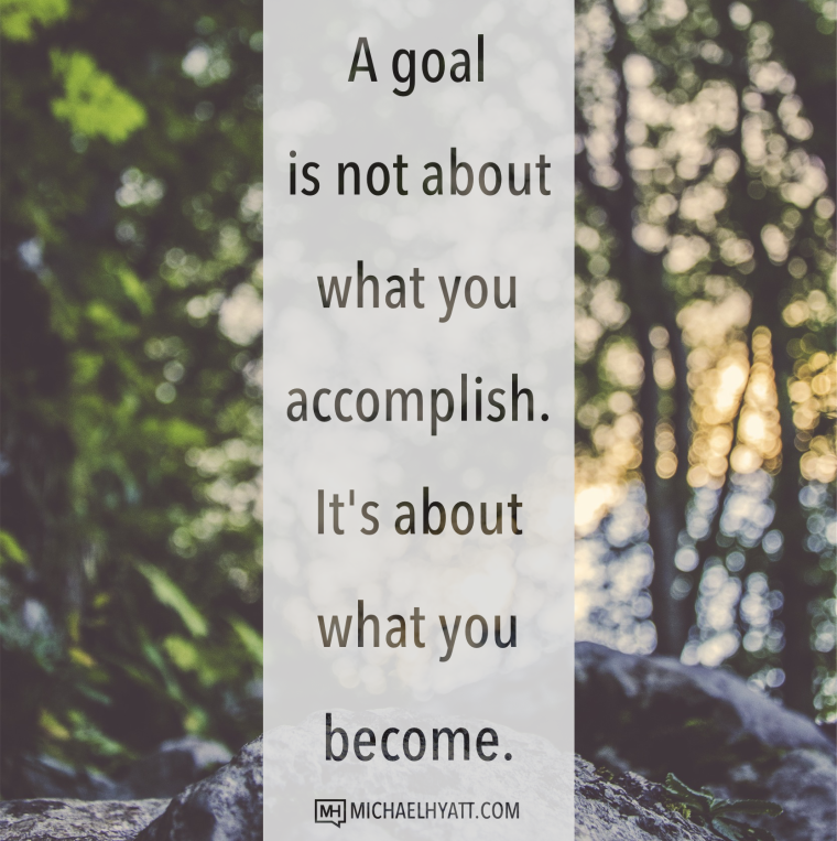 A goal is not about what you accomplish. It's about what you become. -Michael Hyatt