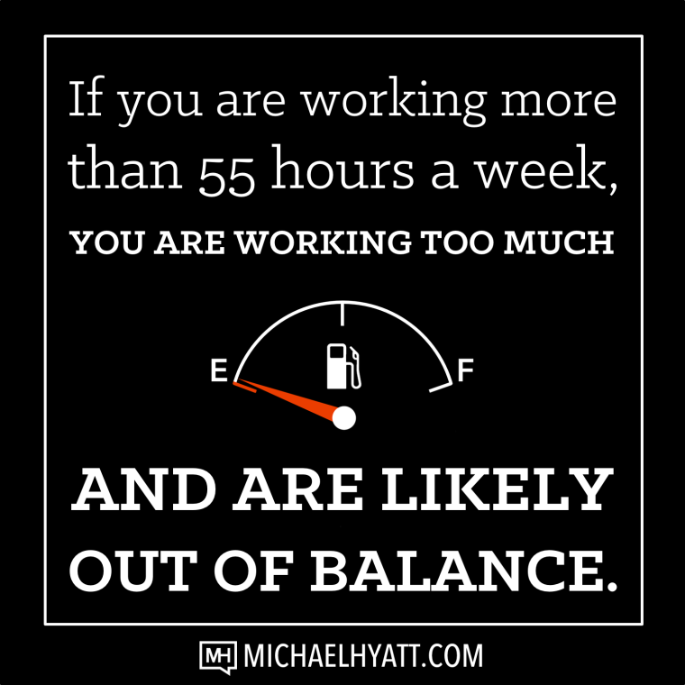 If you are working more than 55 hours a week, you are working too much and are likely out of balance. -Michael Hyatt