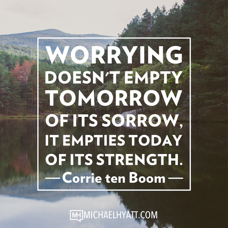 Worrying doesn't empty tomorrow of its sorrow, it empties today of its strength. -Corrie ten Boom