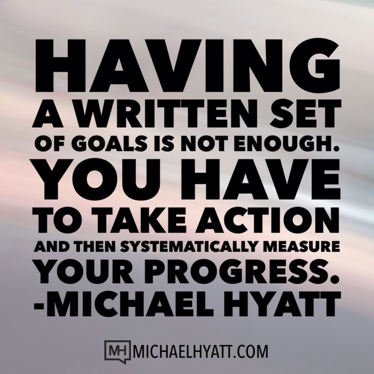 Having a written set of goals is not enough. You have to take action and then systematically measure your progress. -Michael Hyatt