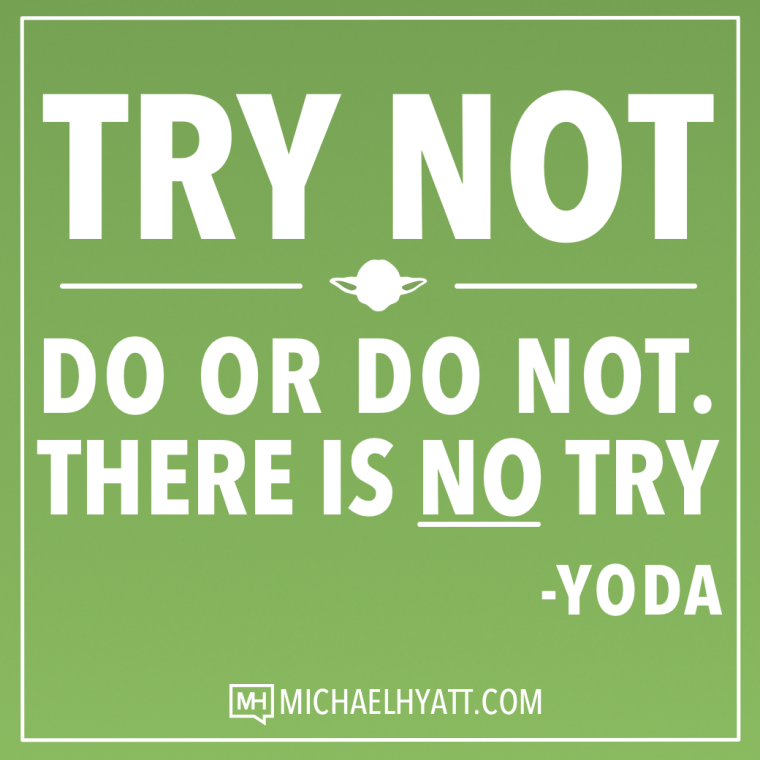 Try not. Do or do not. There is no try. -Yoda