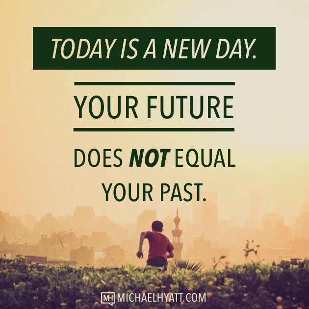 Today is a new day. Your future does not equal your past. -Michael Hyatt
