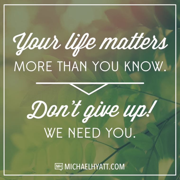 Your life matters more than you know. Don't give up! We need you. -Michael Hyatt