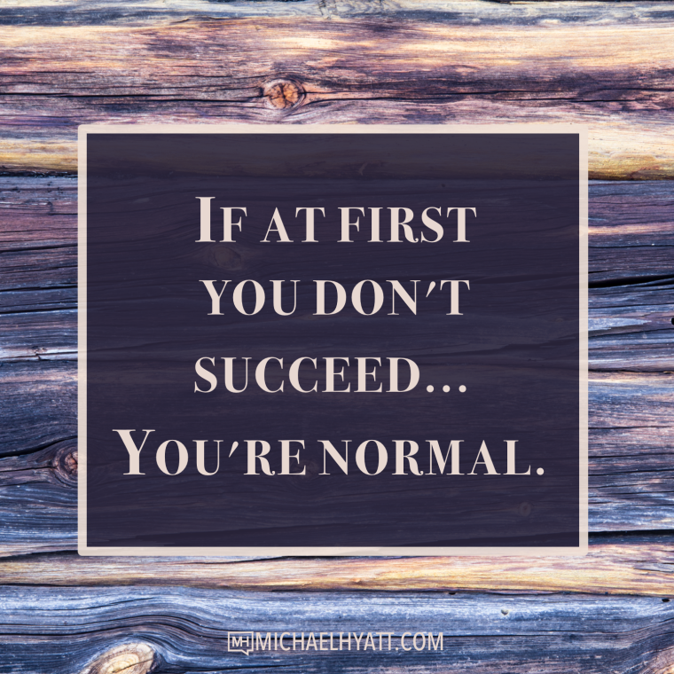 If at first you don't succeed, you're normal. -Michael Hyatt