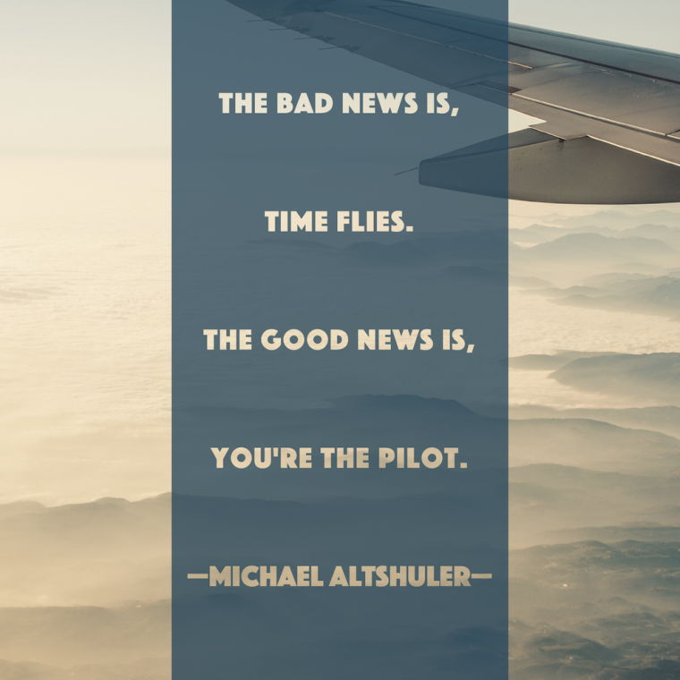 The bad news is, time flies. The good news is, you're the pilot. -Michael Altshuler
