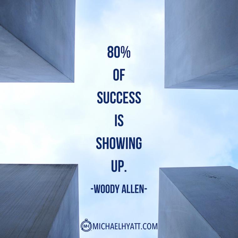"""80% of success is showing up."" -Woody Allen"