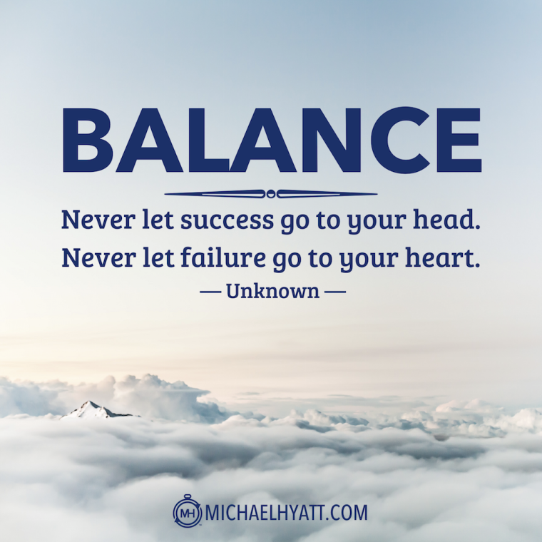 """Balance: Never let success go to your head. Never let failure go to your heart."" -Unknown"