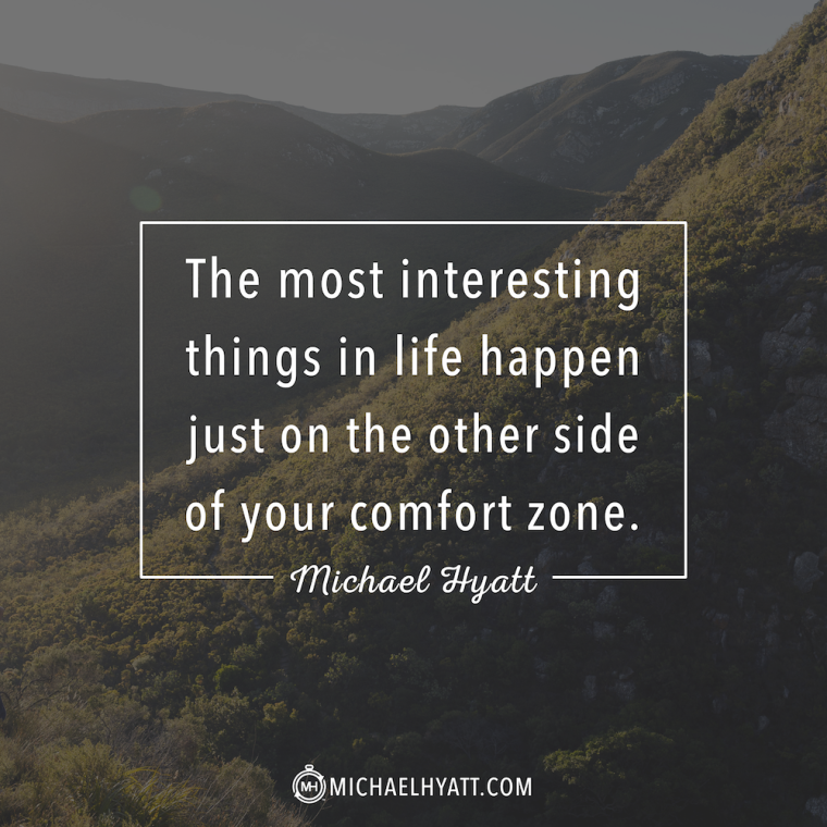 The most interesting things in life happen just on the other side of your comfort zone. -Michael Hyatt