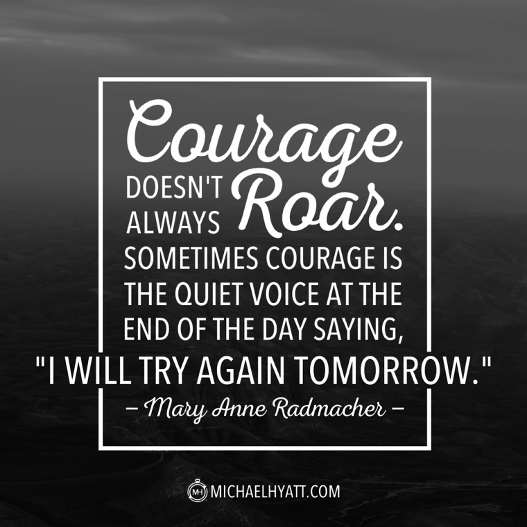 "Courage doesn't always roar. Sometimes courage is the quiet voice at the end of the day saying, ""I will try again tomorrow."" -Mary Anne Radmacher"