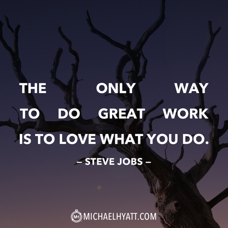 The only way to do great work is to love what you do. -Steve Jobs