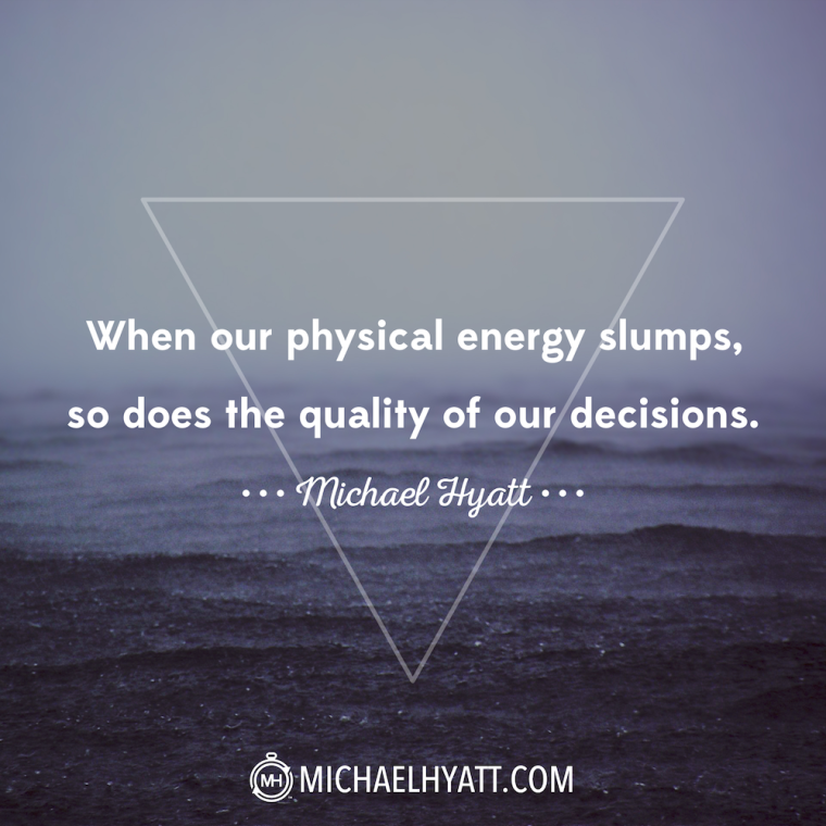 """When our physical energy slumps, so does the quality of our decisions."" -Michael Hyatt"