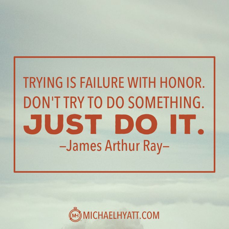 """""""Trying is failure with honor. Don't try to do something. Just do it."""" -James Arthur Ray"""