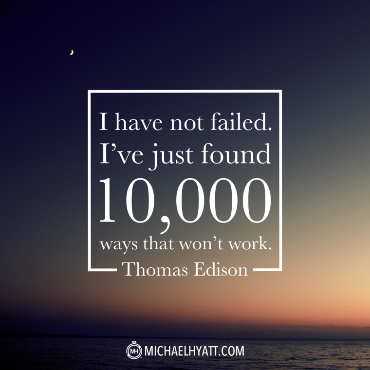 """I have not failed. I've just found 10,000 ways that won't work."" -Thomas Edison"