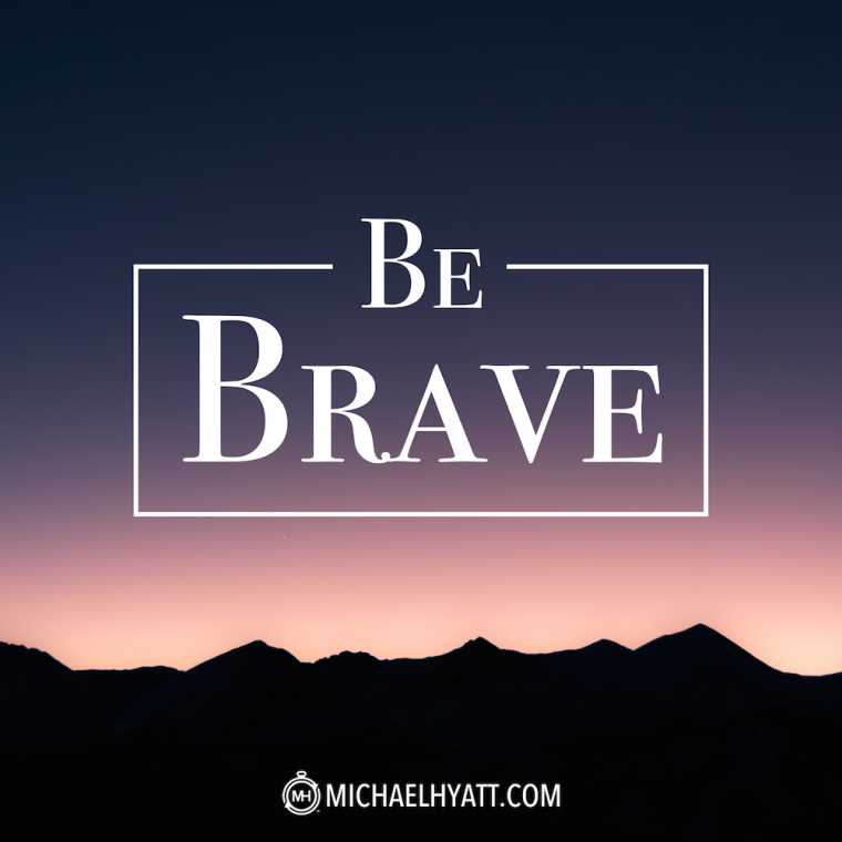 Be brave. -Michael Hyatt