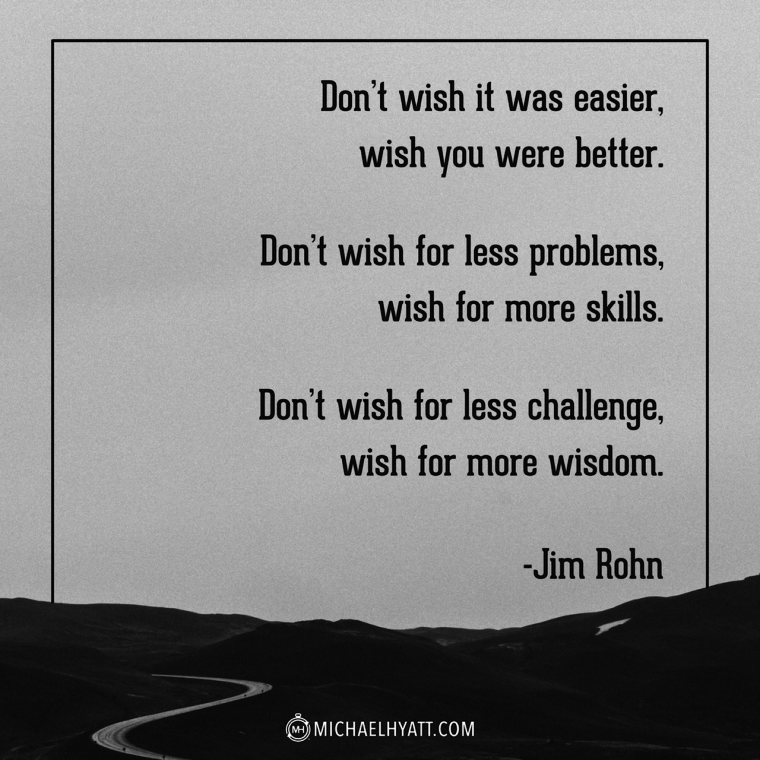 """Don't wish it was easier, wish you were better. Don't wish for less problems, wish for more skills. Don't wish for less challenge, wish for more wisdom."" -Jim Rohn"